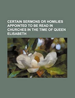 Certain Sermons or Homilies Appointed to Be Read in Churches in the Time of Queen Elisabeth