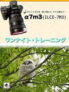 α7m3 (ILCE-7M3) ワンナイト・トレーニング: ポイントだけを一夜で覚えて、すぐに使おう!