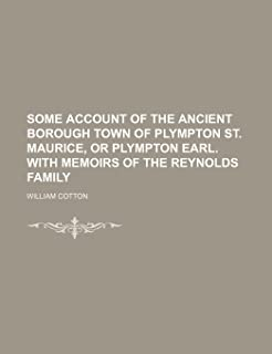 Some Account of the Ancient Borough Town of Plympton St. Maurice, or Plympton Earl. with Memoirs of the Reynolds Family