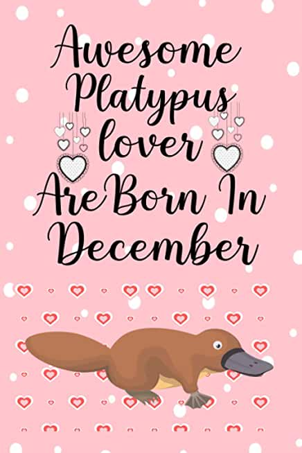 Awesome Platypus Lovers Are Born In December: This notebook is perfect Birthday gift for Platypus lovers/notebook gift idea Blank Lined Diary for men, women, boys,girls and kids