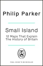 Small Island: 12 Maps That Explain The History of Britain (New History of Britain)