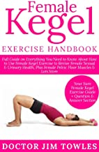 Female Kegel Exercise Handbook: Full Guide on Everything You Need to Know About How to Use Female Kegel Exercise to Revive Female Sexual & Urinary Health, Plus Female Pelvic Floor Muscles & Lots More