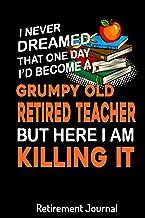 I'd Become A Grumpy Old Retired Teacher Retirement Journal: Retirement Gift for Women, Men, Retirement Adventure Journal T...