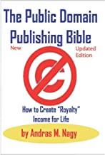 """The Public Domain Publishing Bible: How to Create """"Royalty"""" Income for Life: 2019 New and Updated edition"""