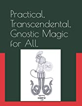 Practical, Transcendental, Gnostic Magic for All.: Magic in the Sethian Gnostic Tradition, for Escaping the Deficiency and...
