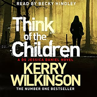 Think of the Children     Jessica Daniel, Book 4              By:                                                                                                                                 Kerry Wilkinson                               Narrated by:                                                                                                                                 Becky Hindley                      Length: 8 hrs and 41 mins     179 ratings     Overall 4.4