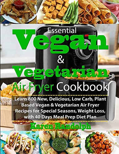 Essential Vegan & Vegetarian Air Fryer Cookbook: Learn 800 New, Delicious, Low Carb, Plant Based Vegan & Vegetarian Air Fryer Recipes for Special Seasons, Weight Loss, with 40 Days Meal Prep Diet Plan