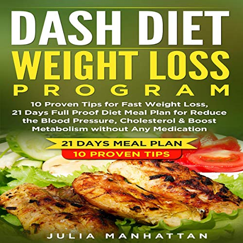 Dash Diet Weight Loss Program: 10 Proven Tips for Fast Weight Loss, 21 Days Full Proof Diet Meal Plan for Reduce the Blood Pressure, Cholesterol & Boost Metabolism Without Any Medication audiobook cover art