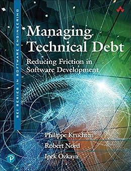 Managing Technical Debt: Reducing Friction in Software Development (SEI Series in Software Engineering) by [Philippe Kruchten, Robert Nord, Ipek Ozkaya]