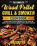 The Complete Wood Pellet Grill & Smoker Cookbook: A Complete Guide to Master Your Wood Pellet Grill...