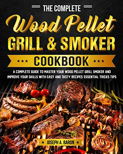 The Complete Wood Pellet Grill & Smoker Cookbook: A Complete Guide to Master Your Wood Pellet Grill & Smoker and Improve Your Skills with Easy and Tasty ... Essential Tricks & Tips (English Edition)