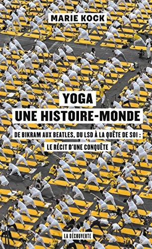 Yoga, une histoire-monde - De Bikram aux Beatles, du LSD à la quête de soi : le récit d'une conquêt: De Birkam aux Beatles, du LSD à la quête de soi : le récit d'une conquête
