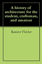 A history of architecture for the student, craftsman, and amateur