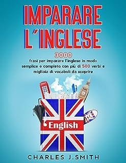 Imparare l'inglese: 3000 frasi per imparare l'inglese in modo semplice e completo con più di 500 verbi e migliaia di vocab...
