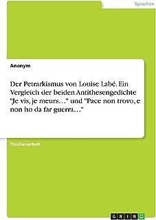 Der Petrarkismus Von Louise Labé. Ein Vergleich Der Beiden Antithesengedichte Je Vis, Je Meurs... Und Pace Non Trovo, E Non Ho Da Far Guerra... (German Edition)