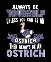 Always Be Yourself Unless You Can Be A Ostrich Then Always Be An Ostrich: Composition Notebook Wide Ruled