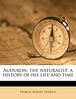 Audubon, the Naturalist; A History of His Life and Time Volume 1