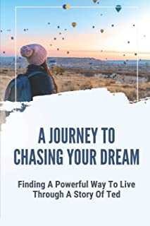 A Journey To Chasing Your Dream: Finding A Powerful Way To Live Through A Story Of Ted: Constant Yearning