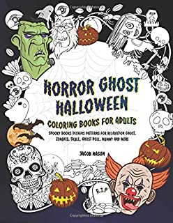 Horror Ghost Halloween Coloring Books For Adults: Spooky Books Designs Patterns For Relaxation Ghost, Zombies, Skull, Ghost Doll, Mummy And More (Adult Coloring Boosks)