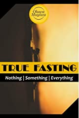True Fasting: Opening yourself to a deeper, more intimate, more powerful relationship with God Kindle Edition