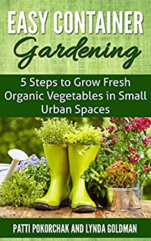 Easy Container Gardening: 5 Steps to Grow Fresh Organic Vegetables in Small Urban Spaces: Beginners guide to patio gardening (Easy gardening essentials Book 1) by [Lynda Goldman, Patti Pokorchak]
