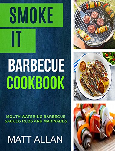 Smoke it: Barbecue Cookbook: Mouth Watering Barbecue Sauces Rubs And Marinades by [Matt Allan]