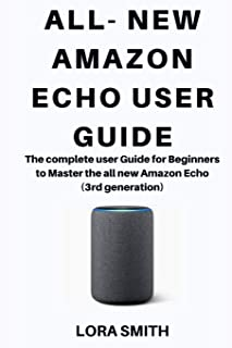 ALL- NEW AMAZON ECHO: The complete User Guide For Beginners to Master the all new Amazon Echo 3rd generation
