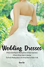 Weddings: Wedding Dresses: An Illustrated Picture Guide Book For Wedding Dress and Gown Inspirations: A Picture-Perfect Guide To Selecting The Perfect ... Book For Brides-To-Be (Weddings by Sam Siv)