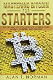 Mastering Bitcoin for Starters: Bitcoin and Cryptocurrency Technologies, Mining, Investing and...