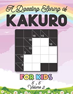 A Dazzling Spring of Kakuro For Kids 5 x 5 Volume 2: Play Kakuro for Relaxation with Solutions Japanese Number Puzzle Game...