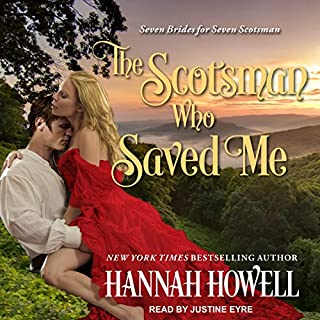 The Scotsman Who Saved Me     Seven Brides/Seven Scotsmen, Book 1              By:                                                                                                                                 Hannah Howell                               Narrated by:                                                                                                                                 Justine Eyre                      Length: 8 hrs and 35 mins     143 ratings     Overall 4.3