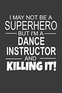 I May Not Be A Superhero But I'm A Dance Instructor And Killing It: Inspirational Blank Lined Small Journal Notebook, A Gi...