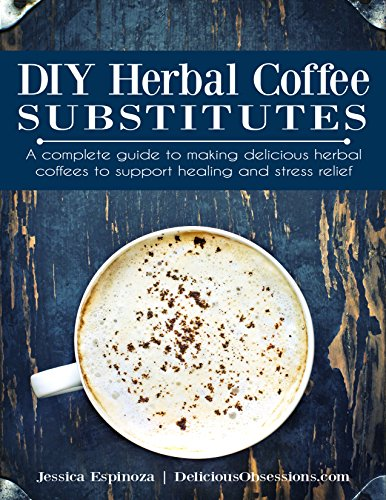 DIY Herbal Coffee Substitutes: A complete guide to making delicious herbal coffees to support healing and stress relief