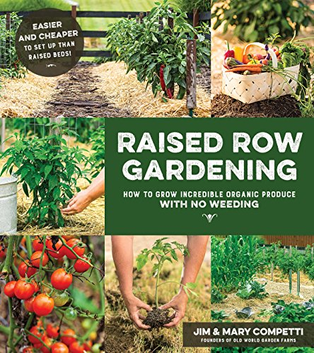 Raised Row Gardening: Incredible Organic Produce with No Tilling and Minimal Weeding