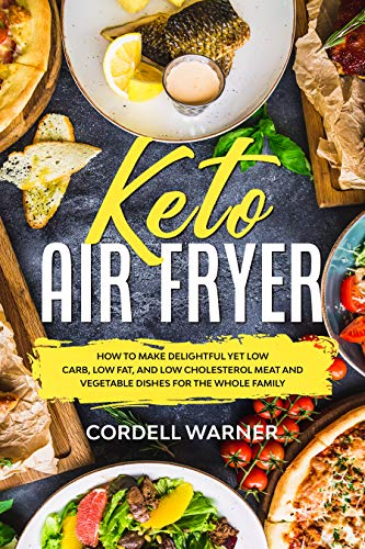 Keto Air Fryer: How To Make Delightful Yet Low Carb, Low Fat, and Low Cholesterol Meat and Vegetable Dishes For The Whole Family (English Edition)
