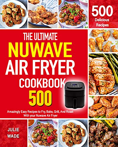 The Ultimate Nuwave Air Fryer Cookbook: Amazingly Easy Recipes to Fry, Bake, Grill, And Roast With your Nuwave Air Fryer!