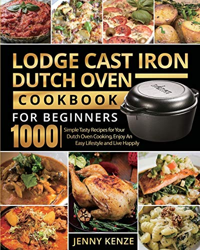 Lodge Cast Iron Dutch Oven Cookbook for Beginners 1000: Simple Tasty Recipes for Your Dutch Oven Cooking, Enjoy An Easy Lifestyle and Live Happily