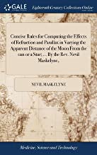 Concise Rules for Computing the Effects of Refraction and Parallax in Varying the Apparent Distance of the Moon from the Sun or a Star; ... by the Rev. Nevil Maskelyne,