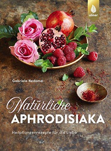 Natürliche Aphrodisiaka: Naturheilkunde und Heilpflanzenrezepte für die Liebe