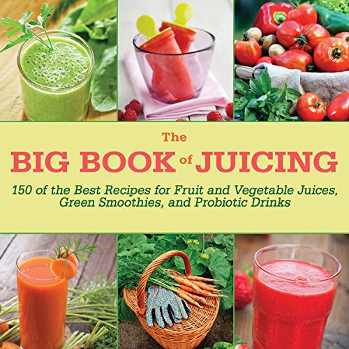 The Big Book of Juicing: 150 of the Best Recipes for Fruit and Vegetable Juices, Green Smoothies, and Probiotic Drinks