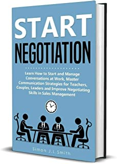 Start Negotiation: Learn How to Start and Manage Conversations at Work, Master Communication Strategies for Teachers,Couples, Leaders and Improve Negotiating Skills for Sales Management