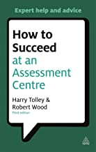 How to Succeed at an Assessment Centre: Essential Preparation for Psychometric Tests Group and Role-play Exercises Panel I...