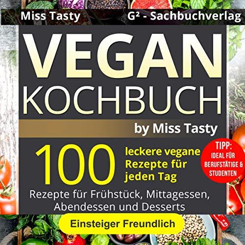 Vegan Kochbuch: 100 Leckere Vegane Rezepte Für Jeden Tag - Rezepte Für Frühstück, Mittagessen, Abendessen Und Desserts - Einsteiger Freundlich - Tipp: ... & Studenten