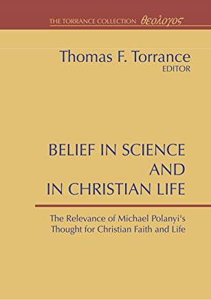 Belief in Science and in Christian Life: The Relevance of Michael Polanyis Thought for Christian Faith and Life