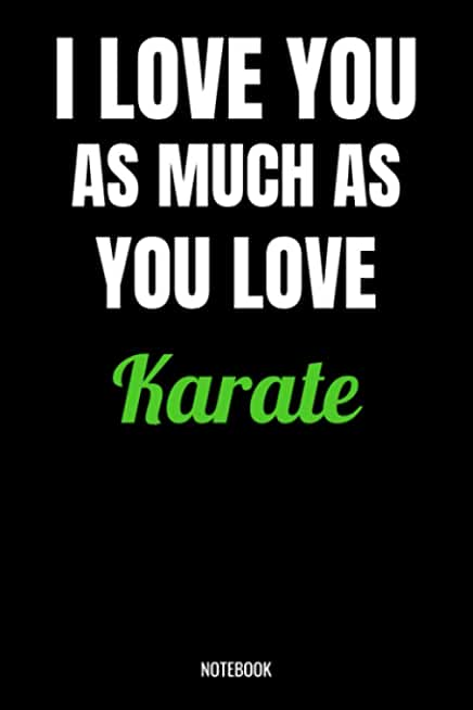 I Love You As Much As You Love Karate Notebook: Karate Gifts for Women, Men, Teens, Girls and Kids, Funny Quote blank Lined 104 Pages Journal, ... Cute Gift Ideas, Karate Gift and Notebook