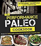 Performance Paleo Cookbook, The: Recipes for Training Harder, Getting Stronger and Gaining the