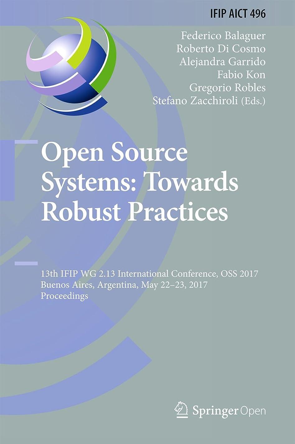 蒸発同種の伝統的Open Source Systems: Towards Robust Practices: 13th IFIP WG 2.13 International Conference, OSS 2017, Buenos Aires, Argentina, May 22-23, 2017, Proceedings ... Technology Book 496) (English Edition)