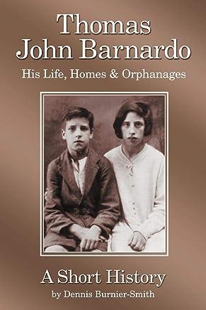 Thomas John Barnardo, His Life, Homes & Orphanages: A Short History