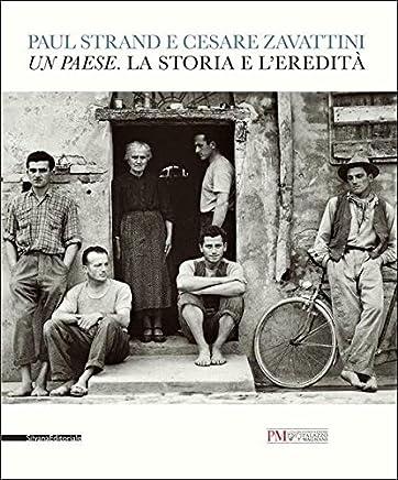 Paul Strand e Cesare Zavattini. Un paese. La storia e leredità. Catalogo della mostra (Reggio Emilia, 5 maggio - 9 luglio 2017). Ediz. illustrata
