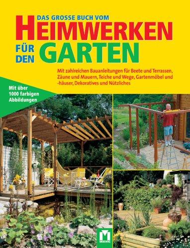 Das grosse Buch vom Heimwerken für den Garten: Mit zahlreichen Bauanleitungen für Beete, Terrassen, Zäune und Mauern, Teiche und Wege, Gartenmöbel und -häuser